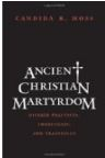 Ancient Christian Martyrdom: Diverse Practices, Theologies, and Traditions